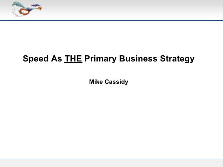 Speed As THE Primary Business Strategy              Mike Cassidy