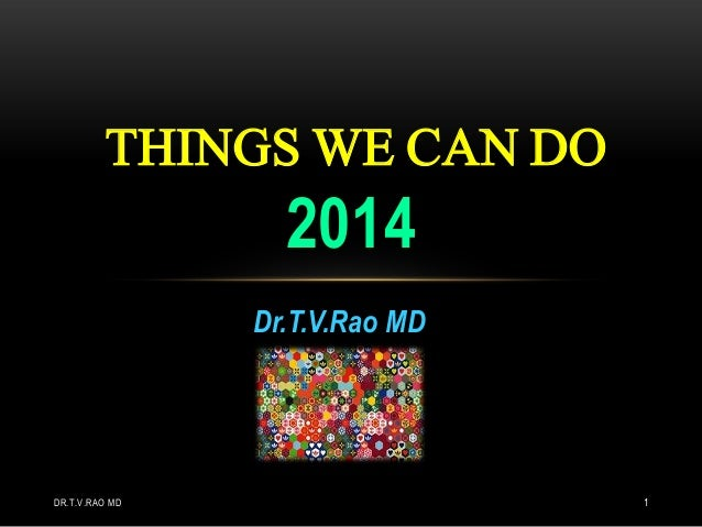 THINGS WE CAN DO  2014 Dr.T.V.Rao MD  DR.T.V.RAO MD  1