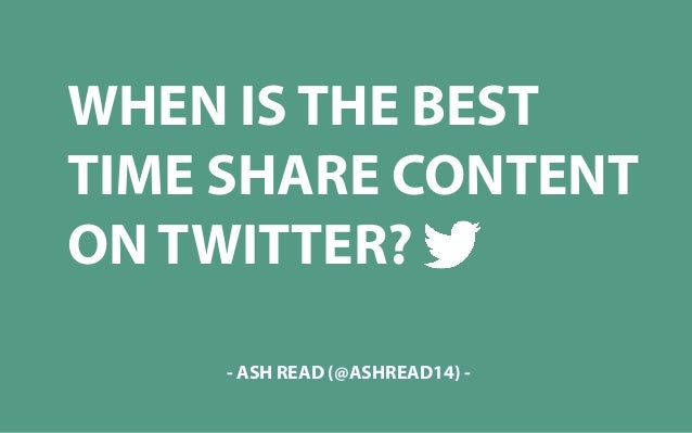 WHEN IS THE BEST TIME SHARE CONTENT ON TWITTER? - ASH READ (@ASHREAD14) -