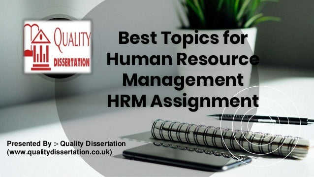 Best Topics for Human Resource Management HRM Assignment Presented By :- Quality Dissertation (www.qualitydissertation.co....