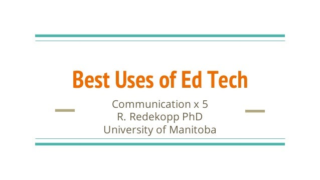 Best Uses of Ed Tech Communication x 5 R. Redekopp PhD University of Manitoba