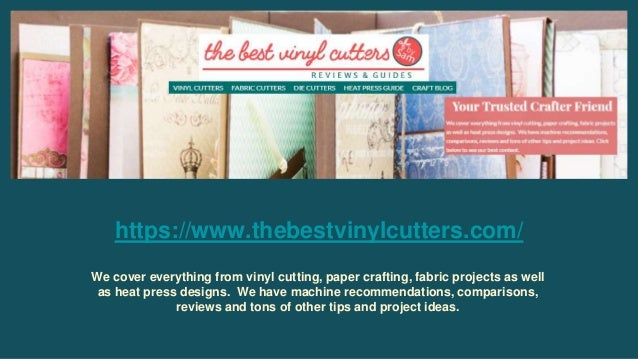 https://www.thebestvinylcutters.com/ We cover everything from vinyl cutting, paper crafting, fabric projects as well as he...
