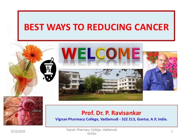 1 BEST WAYS TO REDUCING CANCER Prof. Dr. P. Ravisankar Vignan Pharmacy College, Vadlamudi - 522 213, Guntur, A.P, India. 9...