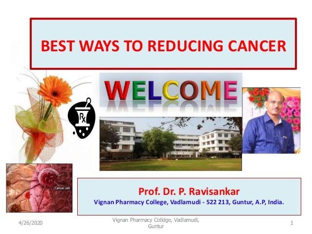 1 BEST WAYS TO REDUCING CANCER Prof. Dr. P. Ravisankar Vignan Pharmacy College, Vadlamudi - 522 213, Guntur, A.P, India. 4...