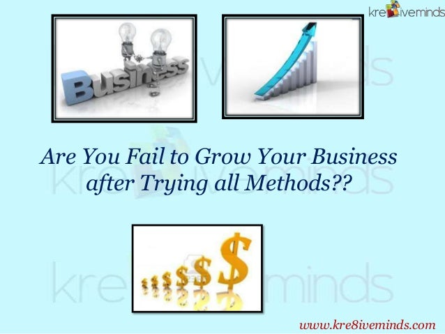 Are You Fail to Grow Your Business after Trying all Methods?? www.kre8iveminds.com