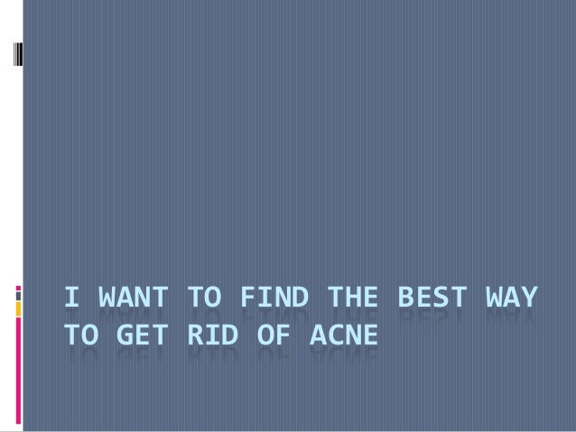 I WANT TO FIND THE BEST WAYTO GET RID OF ACNE