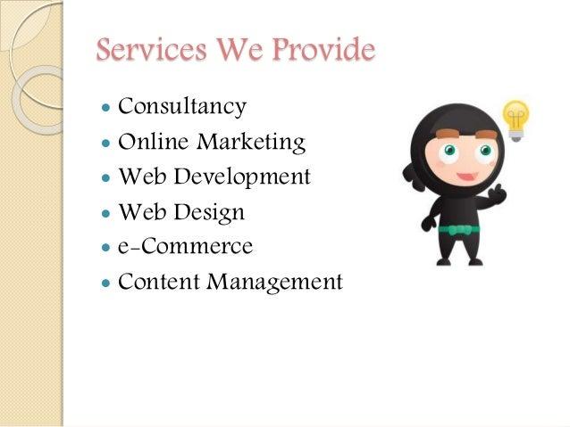 Services We Provide  Consultancy  Online Marketing  Web Development  Web Design  e-Commerce  Content Management