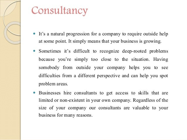 Consultancy  It's a natural progression for a company to require outside help at some point. It simply means that your bu...