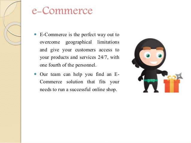 e-Commerce  E-Commerce is the perfect way out to overcome geographical limitations and give your customers access to your...