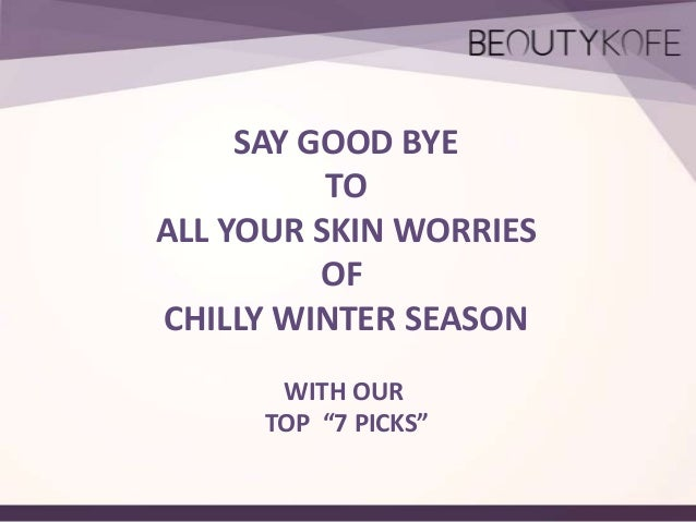 "SAY GOOD BYE TO ALL YOUR SKIN WORRIES OF CHILLY WINTER SEASON WITH OUR TOP ""7 PICKS"""