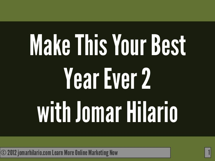 Make This Your Best                 Year Ever 2              with Jomar Hilario© 2012 jomarhilario.com Learn More Online M...