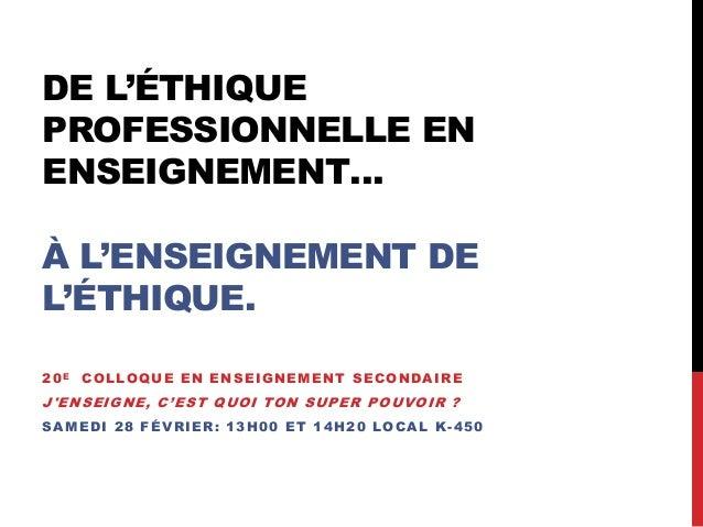 DE L'ÉTHIQUE PROFESSIONNELLE EN ENSEIGNEMENT… À L'ENSEIGNEMENT DE L'ÉTHIQUE. 20E COLLOQUE EN ENSEIGNEMENT SECONDAIRE J'ENS...