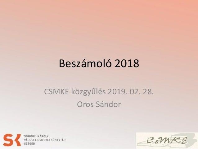 Beszámoló 2018 CSMKE közgyűlés 2019. 02. 28. Oros Sándor