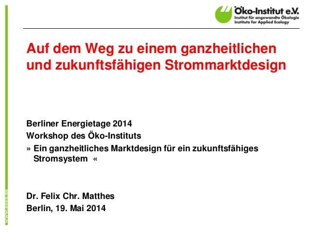 Auf dem Weg zu einem ganzheitlichen und zukunftsfähigen Strommarktdesign Berliner Energietage 2014 Workshop des Öko-Instit...