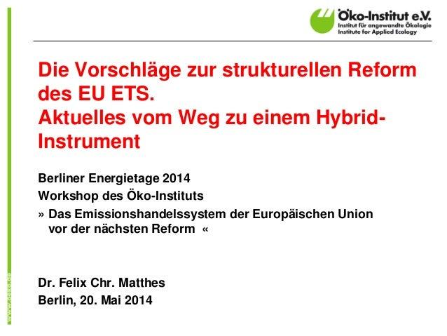 Die Vorschläge zur strukturellen Reform des EU ETS. Aktuelles vom Weg zu einem Hybrid- Instrument Berliner Energietage 201...