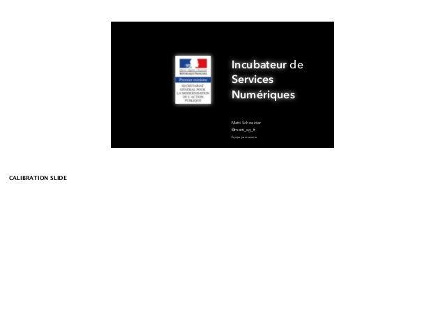Matti Schneider Équipe permanente @matti_sg_fr Incubateur Numériques de Services Incubator Digital CALIBRATION SLIDE