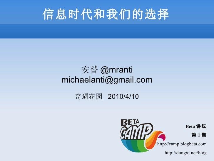 信息时代和我们的选择 安替 @mranti [email_address] 奇遇花园  2010/4/10 B eta 讲坛 第 1 期 http://camp.blogbeta.com http://dongxi.net/blog