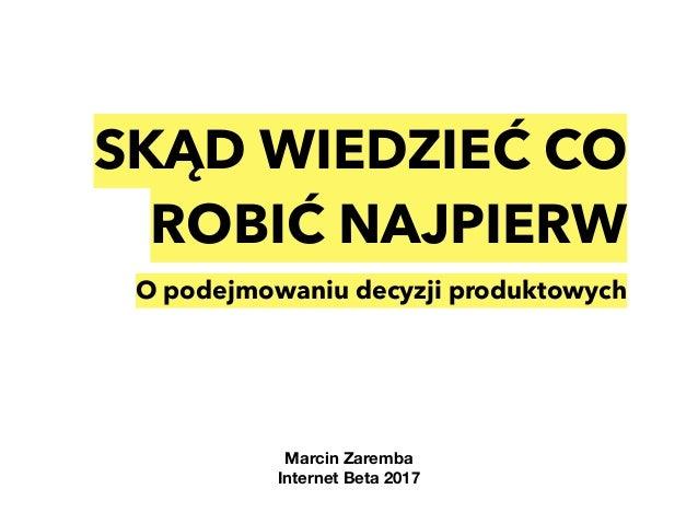 SKĄD WIEDZIEĆ CO ROBIĆ NAJPIERW O podejmowaniu decyzji produktowych Marcin Zaremba Internet Beta 2017