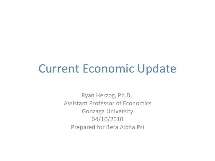 Current Economic Update Ryan Herzog, Ph.D.  Assistant Professor of Economics Gonzaga University 04/10/2010 Prepared for Be...