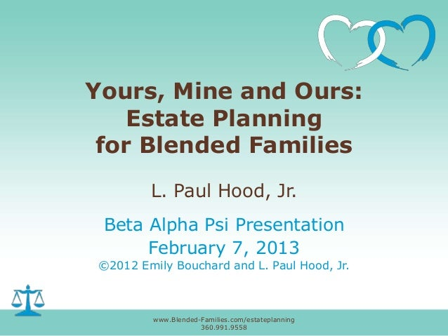 Yours, Mine and Ours: Estate Planning for Blended Families L. Paul Hood, Jr. Beta Alpha Psi Presentation February 7, 2013 ...