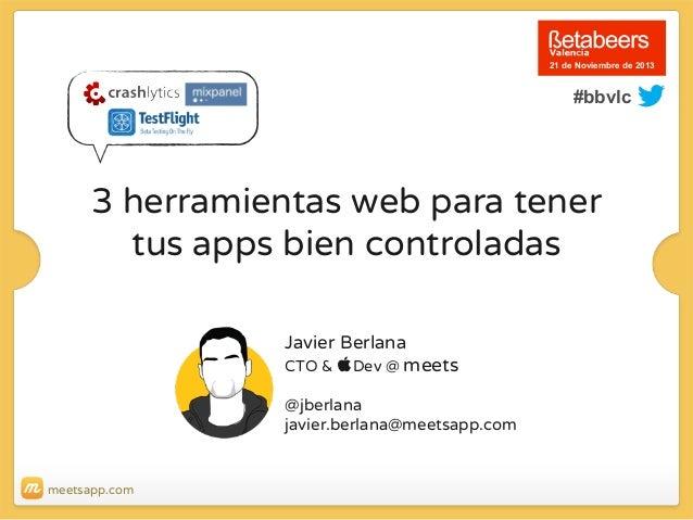 21 de Noviembre de 2013  #bbvlc  3 herramientas web para tener tus apps bien controladas Javier Berlana CTO & Dev @ meets...