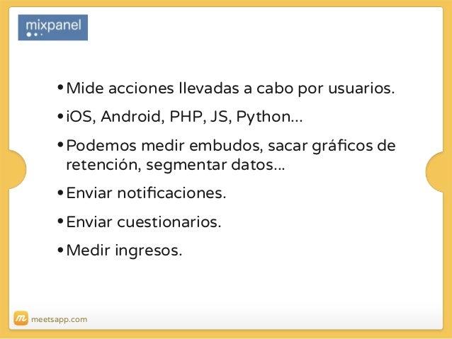 • Mide acciones llevadas a cabo por usuarios. • iOS, Android, PHP, JS, Python... • Podemos medir embudos, sacar gráficos de...