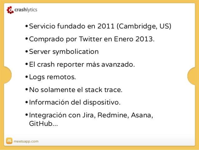 • Servicio fundado en 2011 (Cambridge, US) • Comprado por Twitter en Enero 2013. • Server symbolication • El crash reporte...