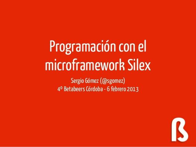 Programación con elmicroframework Silex        Sergio Gómez (@sgomez)  4º Betabeers Córdoba - 6 febrero 2013