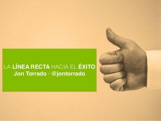 LA LÍNEA RECTA HACIA EL ÉXITO Jon Torrado · @jontorrado