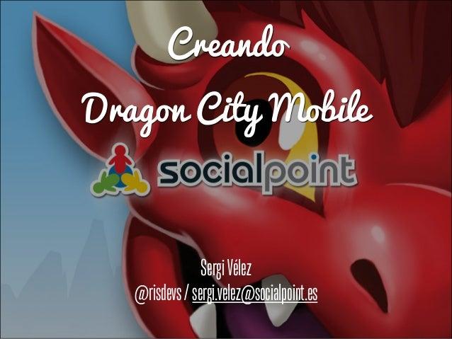 Creando Dragon City Mobile SergiVélez @risdevs/sergi.velez@socialpoint.es