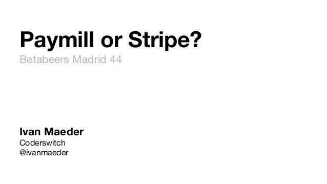 Paymill or Stripe? Betabeers Madrid 44 Ivan Maeder Coderswitch @ivanmaeder