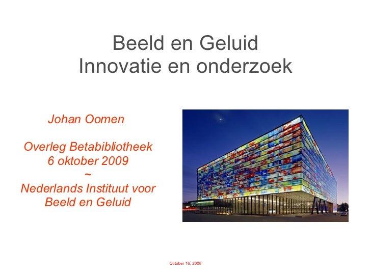Beeld en Geluid Innovatie en onderzoek Johan Oomen  Overleg Betabibliotheek 6 oktober 2009 ~ Nederlands Instituut voor Bee...