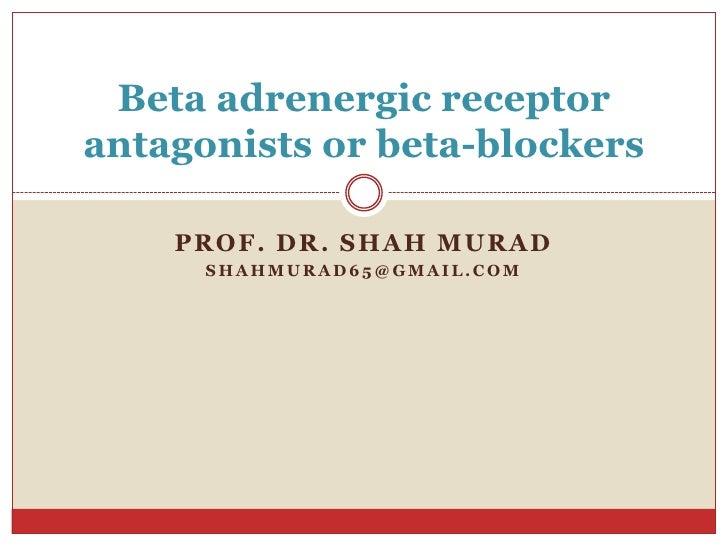 Beta adrenergic receptorantagonists or beta-blockers    PROF. DR. SHAH MURAD      SHAHMURAD65@GMAIL.COM