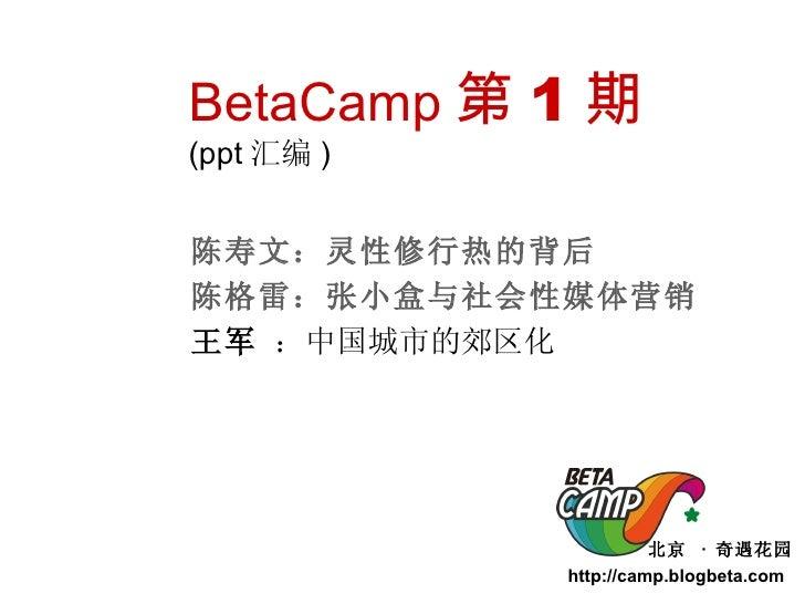 北京  ·  奇遇花园 http://camp.blogbeta.com  BetaCamp 第 1 期 (ppt 汇编 ) 陈寿文: 灵性修行热的背后 陈格雷 :张小盒与社会性媒体营销 王军  :中国城市的郊区化