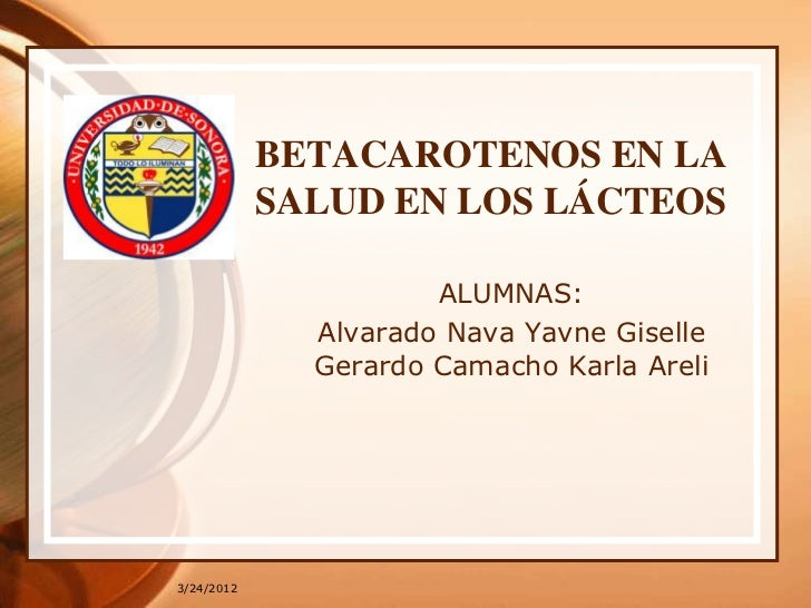 BETACAROTENOS EN LA            SALUD EN LOS LÁCTEOS                      ALUMNAS:              Alvarado Nava Yavne Giselle...