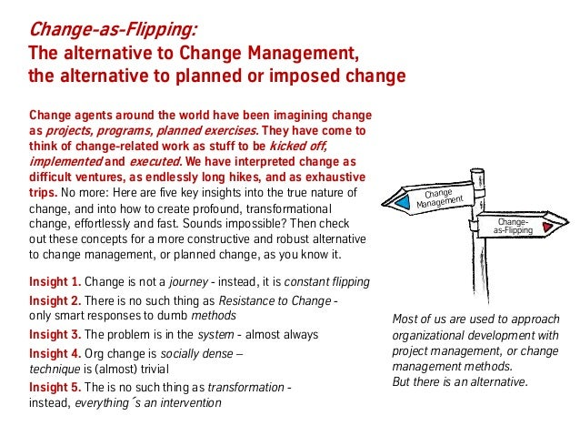 Change-as-Flipping: The alternative to Change Management, the alternative to planned or imposed change Change agents aroun...