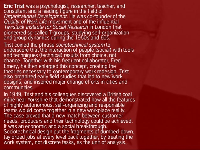 Eric Trist was a psychologist, researcher, teacher, and consultant and a leading figure in the field of Organizational Dev...