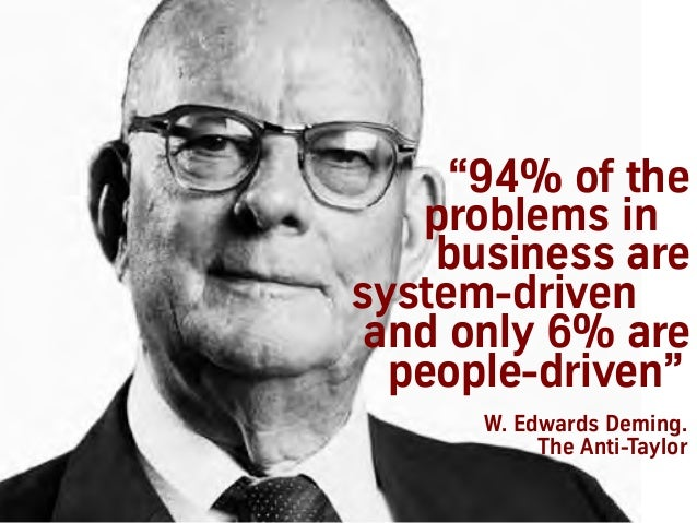 """""""94% of the problems in business are system-driven and only 6% are people-driven"""" W. Edwards Deming. The Anti-Taylor"""