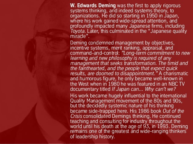 W. Edwards Deming was the first to apply rigorous systems thinking, and indeed systems theory, to organizations. He did so...