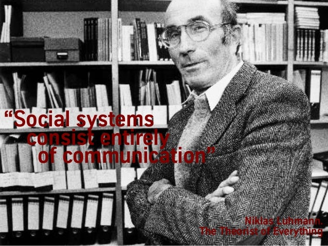 """""""Social systems consist entirely of communication"""" Niklas Luhmann. The Theorist of Everything"""