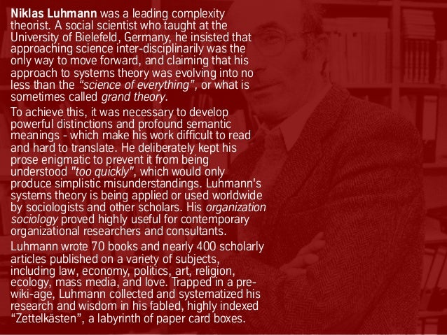Niklas Luhmann was a leading complexity theorist. A social scientist who taught at the University of Bielefeld, Germany, h...