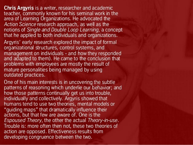 Chris Argyris is a writer, researcher and academic teacher, commonly known for his seminal work in the area of Learning Or...