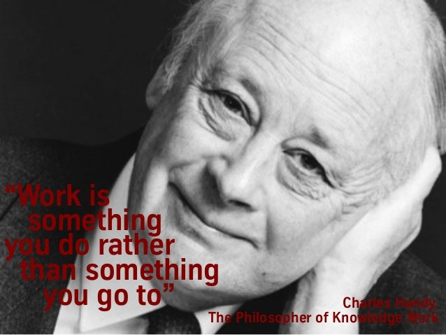 """Charles Handy. The Philosopher of Knowledge Work """"Work is something you do rather than something you go to"""""""