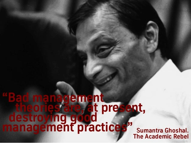 """""""Bad management theories are, at present, destroying good management practices"""" Sumantra Ghoshal. The Academic Rebel"""