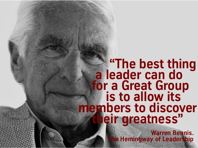 """Warren Bennis. The Hemingway of Leadership """"The best thing a leader can do for a Great Group is to allow its members to di..."""