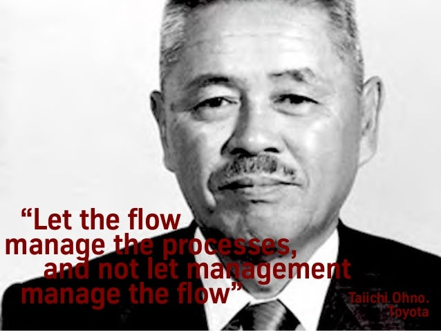 """""""Let the flow manage the processes, and not let management manage the flow"""" Taiichi Ohno. Toyota"""