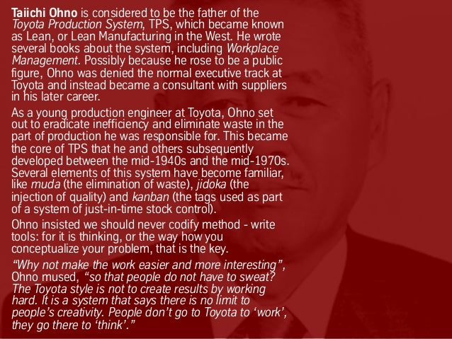 Taiichi Ohno is considered to be the father of the Toyota Production System, TPS, which became known as Lean, or Lean Manu...