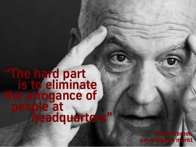 """The hard part is to eliminate the arrogance of people at headquarters"" Goetz Werner. dm-drogerie markt"