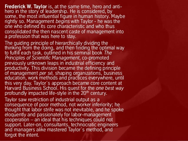 Frederick W. Taylor is, at the same time, hero and anti- hero in the story of leadership. He is considered, by some, the m...