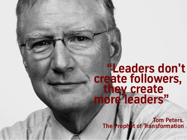"""Leaders don't create followers, they create more leaders"" Tom Peters. The Prophet of Transformation"
